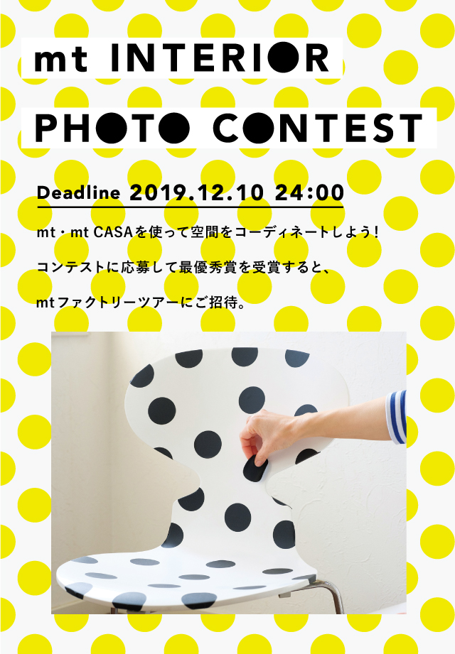 mt INTERIOR PHOTO CONTEST Deadline 2019.12.10 24:00 Coordinate your space with mt-mt CASA! Enter our contest and win the grand prize to get invited to the mt factory tour.